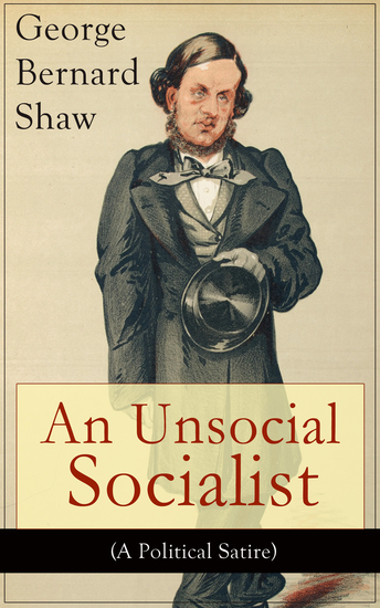 An Unsocial Socialist (A Political Satire) - A Humorous Take on Socialism in Contemporary Victorian England From the Renowned Author of Mrs Warren's Profession Pygmalion Arms and The Man Caesar and Cleopatra Androcles And The Lion - cover