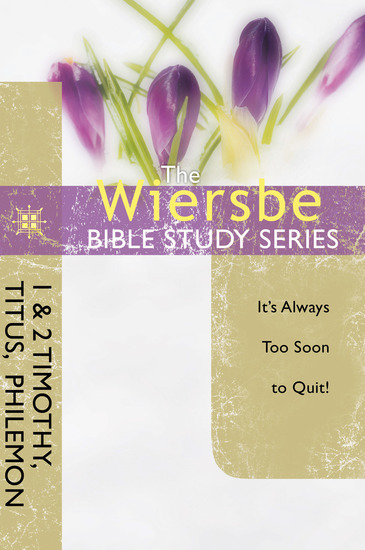 The Wiersbe Bible Study Series: 1 & 2 Timothy Titus Philemon - It's Always Too Soon to Quit - cover