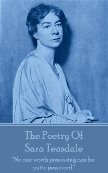"""The Poetry Of Sara Teasdale - """"No one worth possessing can be quite possessed"""" - cover"""