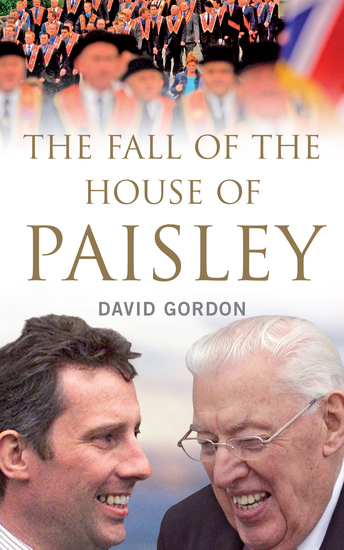 The Fall of the House of Paisley - The Downfall of Ian Paisley's Political Dynasty - cover