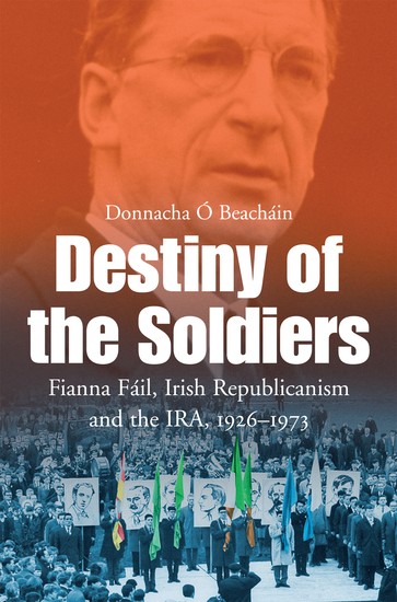 Destiny of the Soldiers – Fianna Fáil Irish Republicanism and the IRA 1926–1973 - The History of Ireland's Largest and Most Successful Political Party - cover