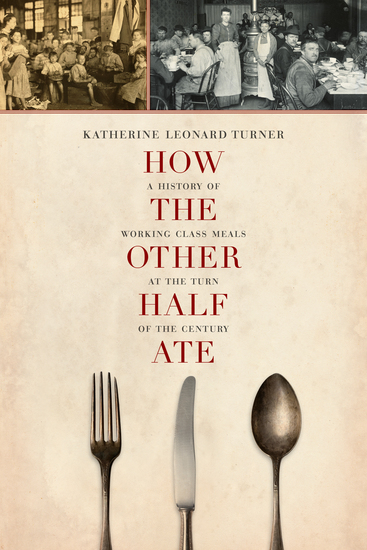 How the Other Half Ate - A History of Working-Class Meals at the Turn of the Century - cover