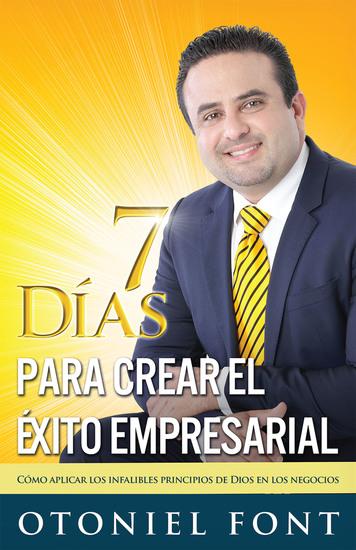 7 Días para crear el éxito empresarial - Cómo aplicar los infalibles principios de Dios en los negocios - cover
