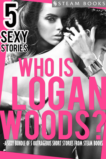 Who is Logan Woods? - A Sexy Bundle of 5 Outrageous Short Stories from Steam Books - cover