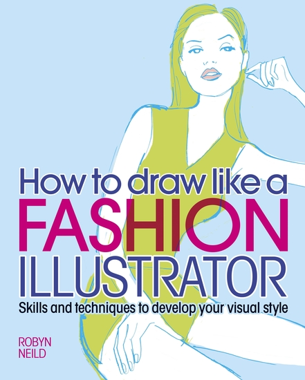 How to Draw Like a Fashion Illustrator - Skills and techniques to develop your visual style - cover