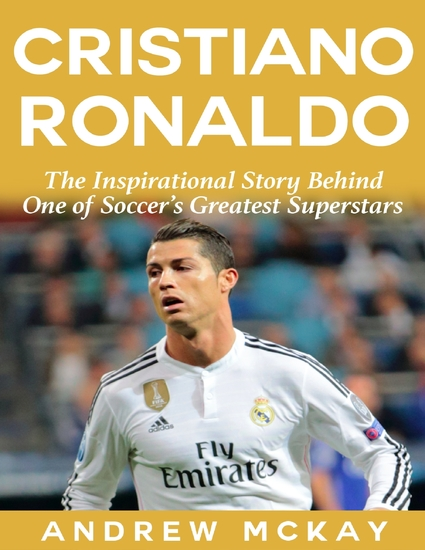Cristiano Ronaldo: The Inspirational Story Behind One of Soccer's Greatest Superstars - cover