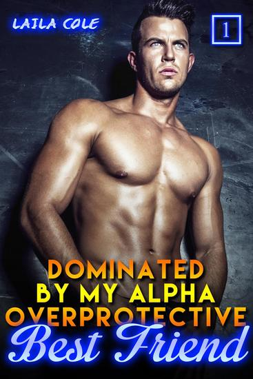 Dominated By My Alpha Overprotective Best Friend - Book 1 - Dominated By My Alpha Overprotective Best Friend #1 - cover