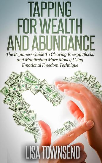 Tapping for Wealth and Abundance: The Beginners Guide To Clearing Energy Blocks and Manifesting More Money Using Emotional Freedom Technique - Energy Healing Series - cover