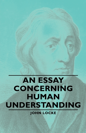 essay on human understanding locke Essay i john locke i: introduction chapter i: introduction 1 since it is the understanding that sets man above all other animals and enables him to use and dominate.