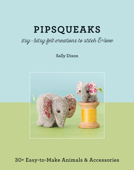 Pipsqueaks—Itsy-Bitsy Felt Creations to Stitch & Love - 30+ Easy-to-Make Animals & Accessories - cover