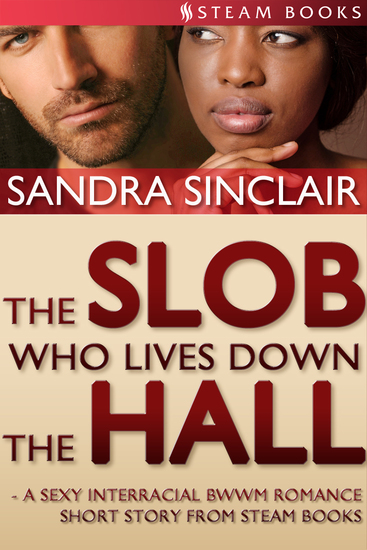 The Slob Who Lives Down the Hall - A Sexy Interracial BWWM Romance Short Story From Steam Books - cover