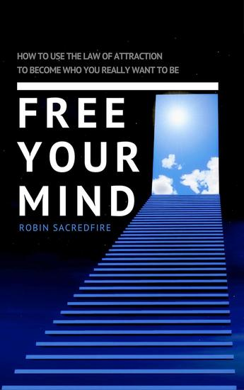 Free Your Mind: How to Use the Law of Attraction to Become Who You Really Want to Be - cover