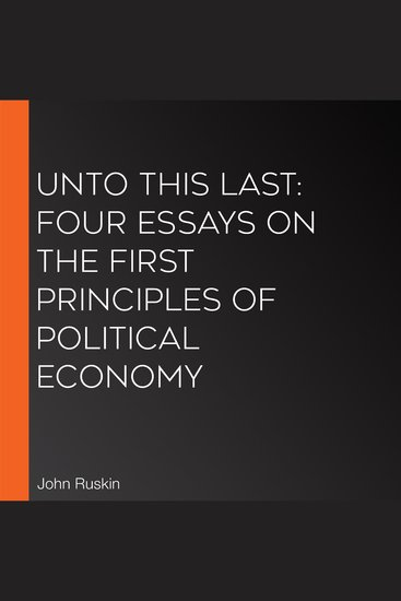 Unto this Last: Four Essays on the First Principles of Political Economy - cover