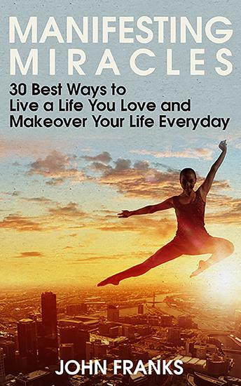 Manifesting Miracles: 30 Best Ways to Live a Life You Love and Makeover Your Life Everyday - cover