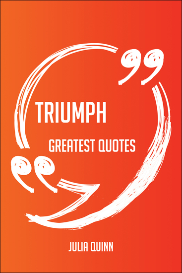 Triumph Greatest Quotes - Quick Short Medium Or Long Quotes Find The Perfect Triumph Quotations For All Occasions - Spicing Up Letters Speeches And Everyday Conversations - cover