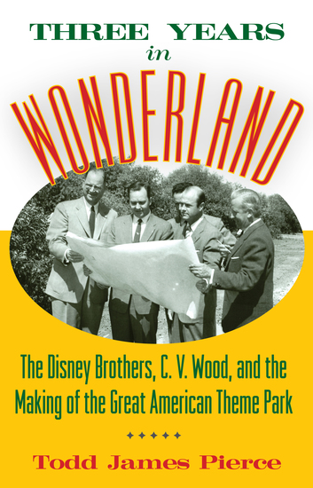 Three Years in Wonderland - The Disney Brothers C V Wood and the Making of the Great American Theme Park - cover