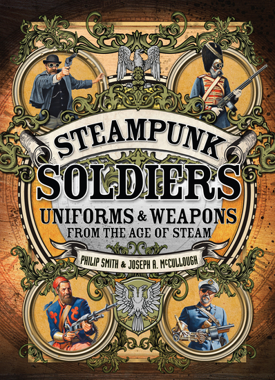 Steampunk Soldiers - Uniforms & Weapons from the Age of Steam - cover