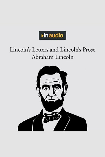 Lincoln's Letters and Lincoln's Prose - The Private Man and the Warrior & Major Works by a Great American Writer - cover