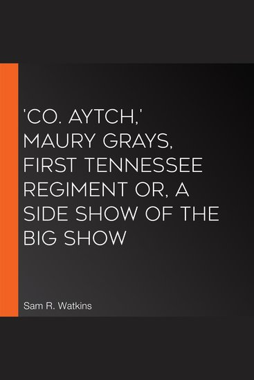 'Co Aytch' Maury Grays First Tennessee Regiment or A Side Show of the Big Show - cover