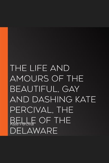 The Life and Amours of the Beautiful Gay and Dashing Kate Percival Belle of the Delaware - cover
