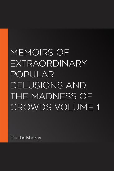 Memoirs of Extraordinary Popular Delusions and the Madness of Crowds Volume 1 - cover