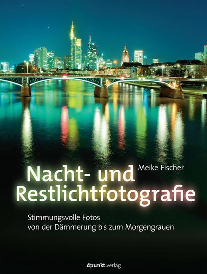 Nacht- und Restlichtfotografie - Stimmungsvolle Fotos von der Dämmerung bis zum Morgengrauen - cover