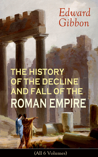 THE HISTORY OF THE DECLINE AND FALL OF THE ROMAN EMPIRE (All 6 Volumes) - From the Height of the Roman Empire the Age of Trajan and the Antonines - to the Fall of Byzantium; Including a Review of the Crusades and the State of Rome during the Middle Ages - cover