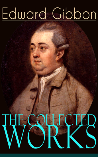 The Collected Works of Edward Gibbon - Historical Works Autobiographical Writings and Private Letters Including The History of the Decline and Fall of the Roman Empire - cover
