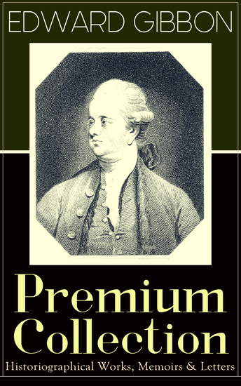 """EDWARD GIBBON Premium Collection: Historiographical Works Memoirs & Letters - Including """"The History of the Decline and Fall of the Roman Empire - cover"""
