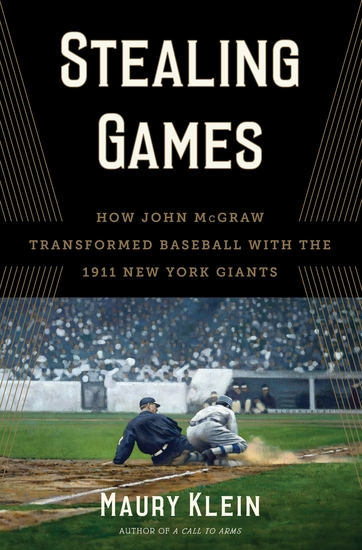 Stealing Games - How John McGraw Transformed Baseball with the 1911 New York Giants - cover