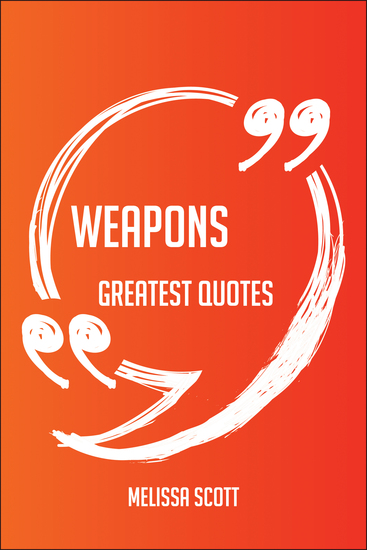 Weapons Greatest Quotes - Quick Short Medium Or Long Quotes Find The Perfect Weapons Quotations For All Occasions - Spicing Up Letters Speeches And Everyday Conversations - cover