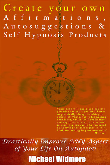 Create Your Own Affirmations Autosuggestions and Self Hypnosis Products - Drastically Improve ANY Aspect of Your Life On Autopilot! - cover