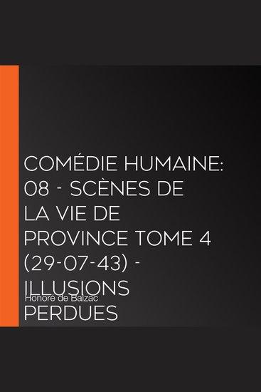 Comédie Humaine: 08 - Scènes de la vie de province tome 4 (29-07-43) - Illusions perdues - cover