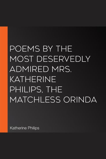 Poems by the Most Deservedly Admired Mrs Katherine Philips The Matchless Orinda - cover