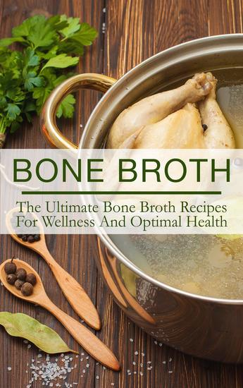 Bone Broth: The Ultimate Bone Broth Recipes For Wellness And Optimal Health - cover