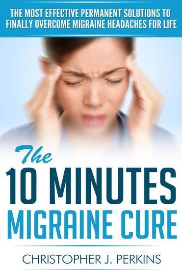 The 10 Minutes Migraine Cure: The Most Effective Permanent Solutions to finally Overcome Migraine Headaches For Life - cover