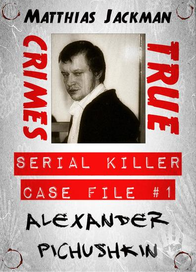 Alexander Pichushkin - Serial Killer Case File #1 (True Crimes) - cover