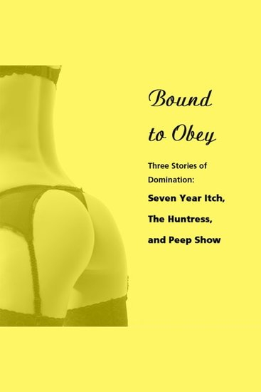Bound to Obey: Three Stories of Domination - Includes: Seven Year Itch The Huntress and Peep Show from Pleasure Bound - cover