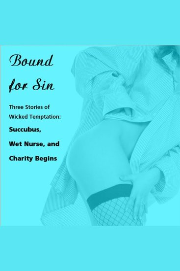 Bound for Sin: Three Stories of Wicked Temptation - Includes Succubus Wet Nurse and Charity Begins from Pleasure Bound - cover