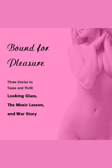 Bound for Pleasure: Three Stories to Tease and Thrill - Includes: Looking Glass The Music Lesson and War Story from Pleasure Bound - cover