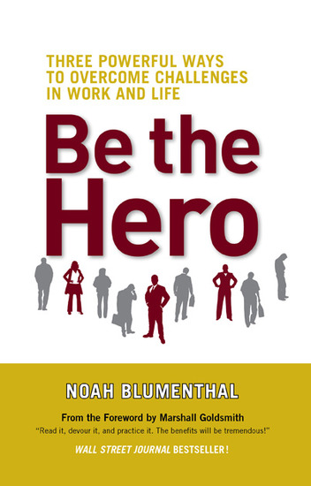 Be the Hero - Three Powerful Ways to Overcome Challenges in Work and Life - cover