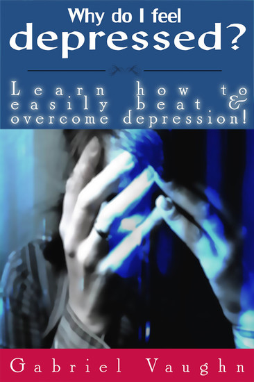 Why Do I Feel Depressed? - Learn How To Easily Beat & Overcome Depression! - cover