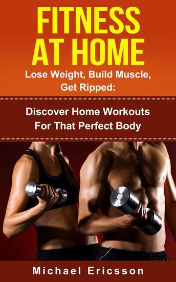 Fitness At Home: Lose Weight Build Muscle & Get Ripped: Discover Home Workouts For That Perfect Body - cover