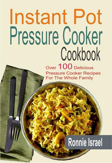 Instant Pot Pressure Cooker Cookbook: Over 100 Delicious Pressure Cooker Recipes For The Whole Family - cover