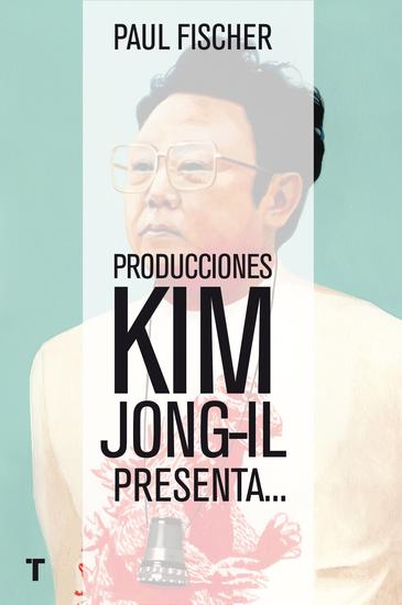 Producciones Kim Jong-Il presenta - La increíble historia verdadera de Corea del Norte y del secuestro más osado de todos los tiempos - cover