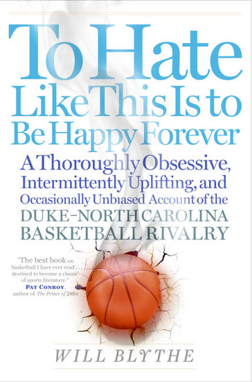 To Hate Like This Is to Be Happy Forever - A Thoroughly Obsessive Intermittently Uplifting and Occasionally Unbiased Account of the Duke-North Carolina Basketball Rivalry - cover