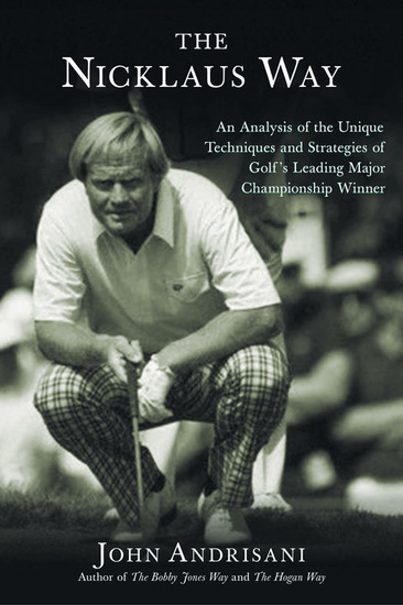 The Nicklaus Way - How to Apply Jack Nicklaus's Unique Course Strategies and Scoring Techniques to Your Own Game - cover