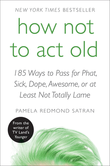 How Not to Act Old - 185 Ways to Pass for Phat Sick Dope Awesome or at Least Not Totally Lame - cover