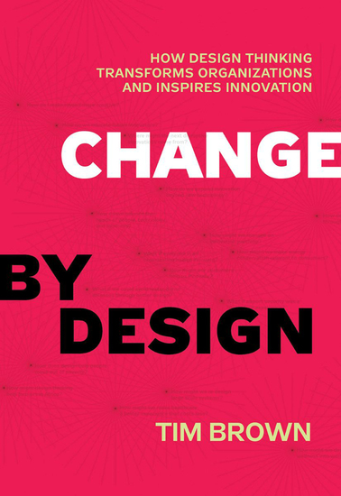 Change by Design - How Design Thinking Transforms Organizations and Inspires Innovation - cover