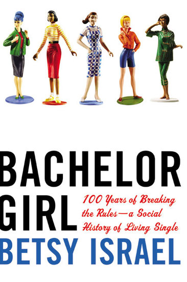 Bachelor Girl - 100 Years of Breaking the Rules--a Social History of Living Single - cover